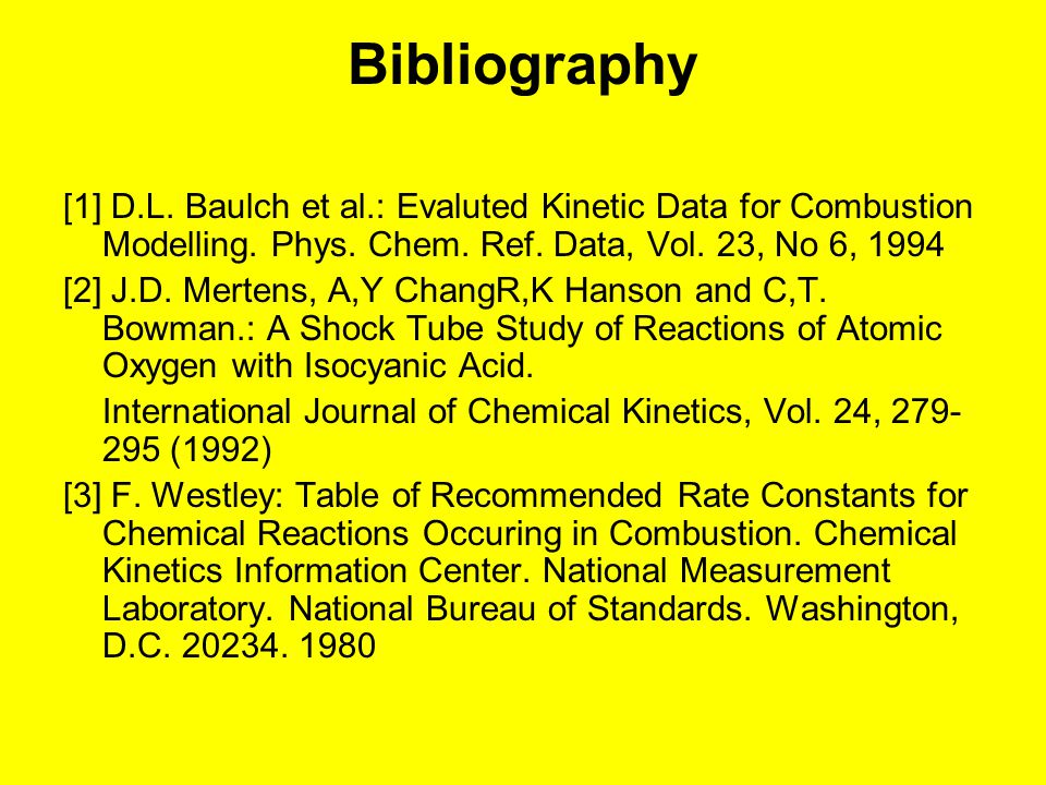 Bibliography [1] D.L. Baulch et al.: Evaluted Kinetic Data for Combustion Modelling. Phys. Chem. Ref. Data, Vol. 23, No 6, 1994.